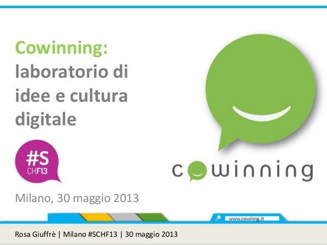 Cowinning:laboratorio diidee e culturadigitaleMilano, 30 maggio 2013Rosa Giuffrè | Milano #SCHF13 | 30 maggio 2013