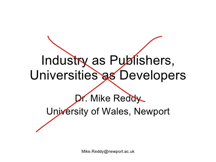 Industry as Publishers, Universities as Developers         Dr. Mike Reddy   University of Wales, Newport             Mike....