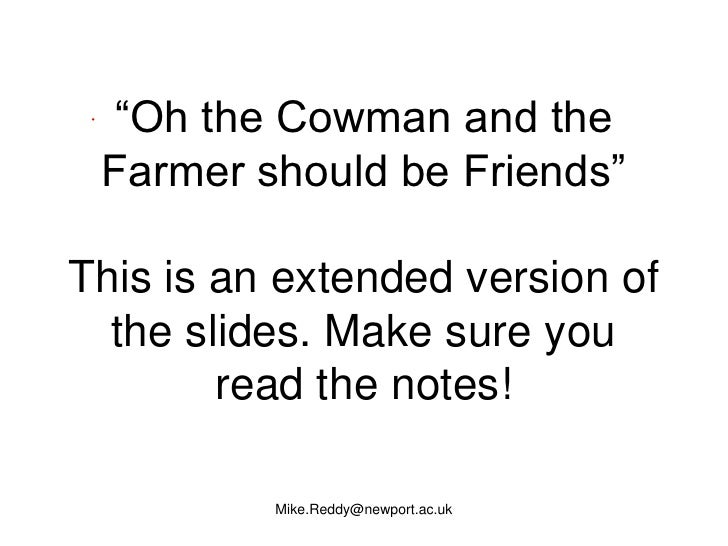 """""""Oh the Cowman and the  Farmer should be Friends""""  This is an extended version of   the slides. Make sure you         read..."""