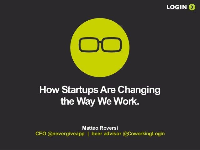 LOGIN How StartupsAre Changing the Way We Work. Matteo Roversi CEO @nevergiveapp | beer advisor @CoworkingLogin LOGIN