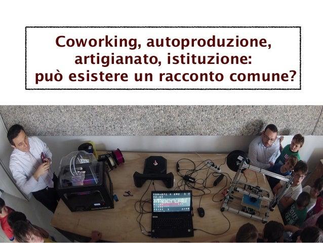 Coworking, autoproduzione, artigianato, istituzione: può esistere un racconto comune?