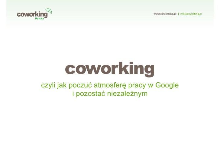 coworking czyli jak poczu! atmosferquot; pracy w Google            i pozosta! niezale#nym