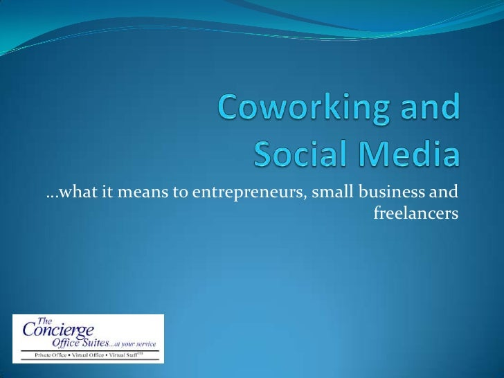 Coworking and Social Media<br />…what it means to entrepreneurs, small business and freelancers<br />
