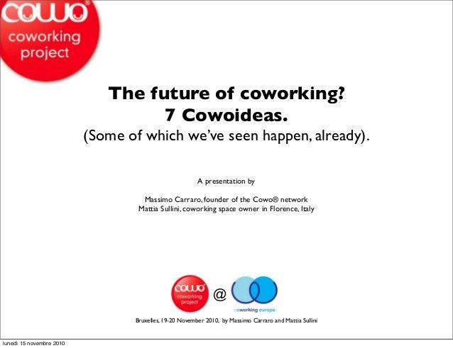 @ Bruxelles, 19-20 November 2010, by Massimo Carraro and Mattia Sullini The future of coworking? 7 Cowoideas. (Some of whi...