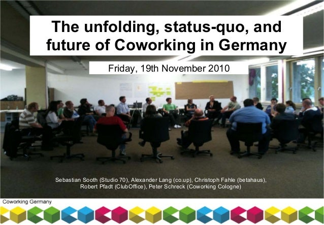 The unfolding, status-quo, and future of Coworking in Germany Friday, 19th November 2010 Sebastian Sooth (Studio 70), Alex...