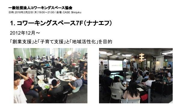 2012年12月〜 「創業支援」と「子育て支援」と「地域活性化」を目的 1. コワーキングスペース7F(ナナエフ) 一般社団法人コワーキングスペース協会 日時:2018年2月22日(木)19:00~21:00 / 会場:CASE Shinjuku