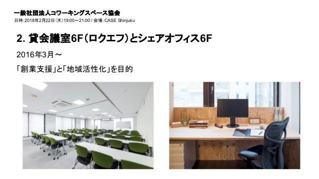 2016年3月〜 「創業支援」と「地域活性化」を目的 2. 貸会議室6F(ロクエフ)とシェアオフィス6F 一般社団法人コワーキングスペース協会 日時:2018年2月22日(木)19:00~21:00 / 会場:CASE Shinjuku