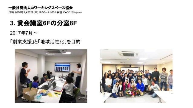 2017年7月〜 「創業支援」と「地域活性化」を目的 3. 貸会議室6Fの分室8F 一般社団法人コワーキングスペース協会 日時:2018年2月22日(木)19:00~21:00 / 会場:CASE Shinjuku