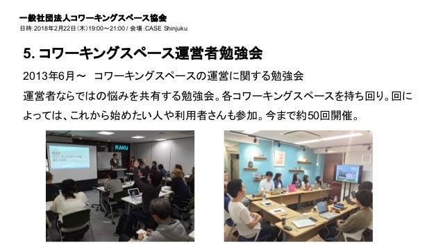 2013年6月〜 コワーキングスペースの運営に関する勉強会 運営者ならではの悩みを共有する勉強会。各コワーキングスペースを持ち回り。回に よっては、これから始めたい人や利用者さんも参加。今まで約50回開催。 5. コワーキングスペース運営者勉強...