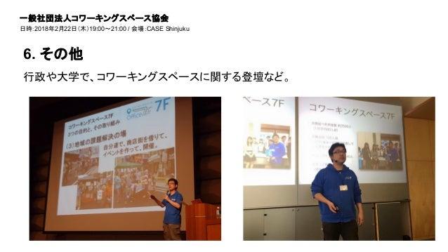 行政や大学で、コワーキングスペースに関する登壇など。 6. その他 一般社団法人コワーキングスペース協会 日時:2018年2月22日(木)19:00~21:00 / 会場:CASE Shinjuku