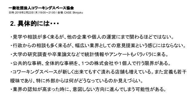 2. 具体的には・・・ 一般社団法人コワーキングスペース協会 日時:2018年2月22日(木)19:00~21:00 / 会場:CASE Shinjuku ・見学や相談が多く来るが、他の企業や個人の運営にまで関わるほどではない。 ・行政からの相...