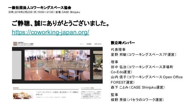 ご静聴、誠にありがとうございました。 https://coworking-japan.org/ 一般社団法人コワーキングスペース協会 日時:2018年2月22日(木)19:00~21:00 / 会場:CASE Shinjuku 設立時メンバー ...