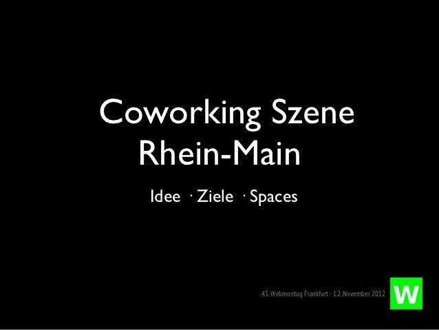 Coworking Szene  Rhein-Main   Idee · Ziele · Spaces                  43. Webmontag Frankfurt · 12. November 2012