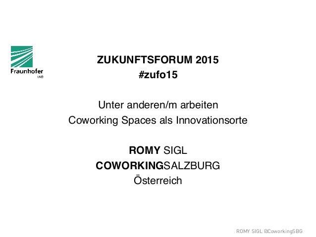ROMY SIGL @CoworkingSBG ZUKUNFTSFORUM 2015 ! #zufo15! ! Unter anderen/m arbeiten ! Coworking Spaces als Innovationsorte! !...