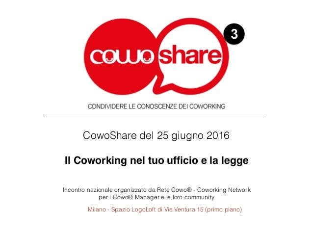 3 CowoShare del 25 giugno 2016 Il Coworking nel tuo ufficio e la legge Incontro nazionale organizzato da Rete Cowo® - Cowo...