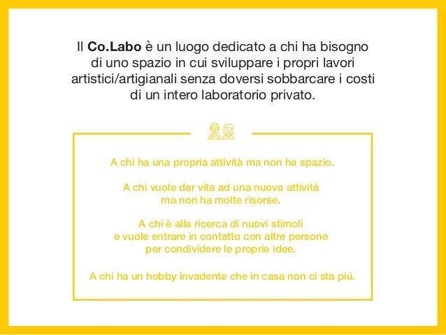 Il Co.Labo è un luogo dedicato a chi ha bisogno di uno spazio in cui sviluppare i propri lavori artistici/artigianali senz...