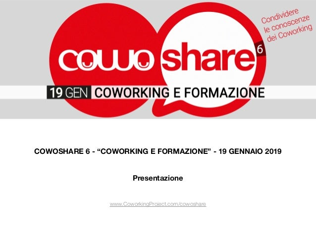 """COWOSHARE 6 - """"COWORKING E FORMAZIONE"""" - 19 GENNAIO 2019 Presentazione www.CoworkingProject.com/cowoshare"""