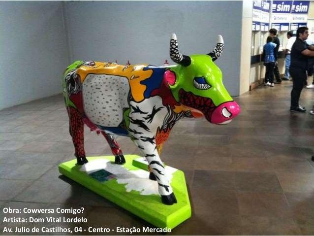 Obra: Cowversa Comigo? Artista: Dom Vital Lordelo Av. Julio de Castilhos, 04 - Centro - Estação Mercado