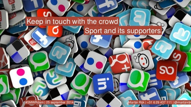 Keep in touch with the crowd  Sport and its supporters  #SMWRdam   25 september 2014 Martijn Rijk   +31 6 29 437 111   @ma...