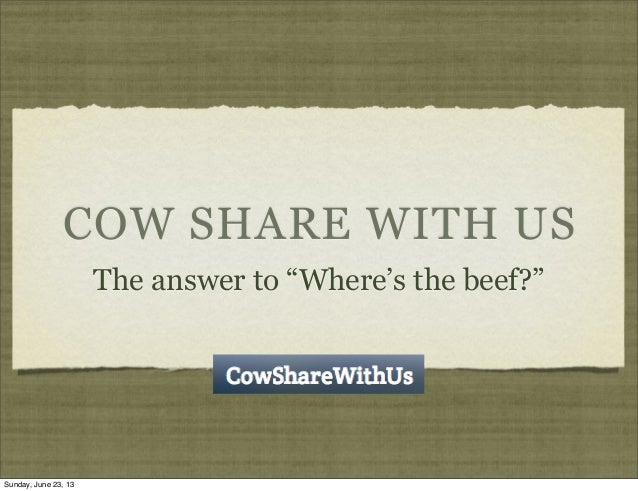 "COW SHARE WITH USThe answer to ""Where's the beef?""Sunday, June 23, 13"