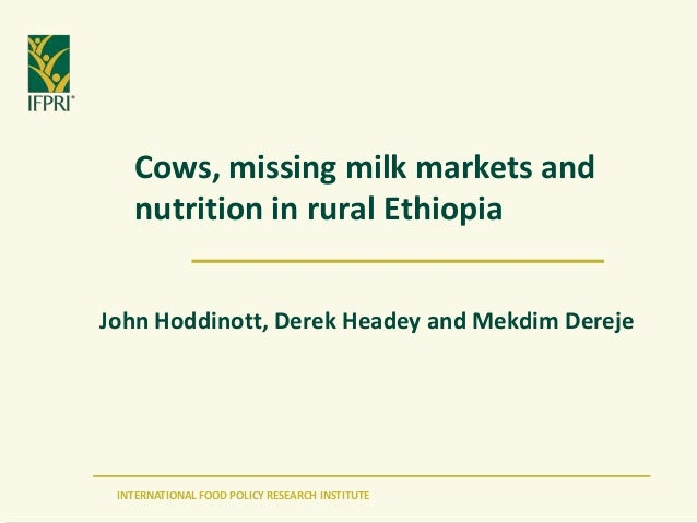 INTERNATIONAL FOOD POLICY RESEARCH INSTITUTE Cows, missing milk markets and nutrition in rural Ethiopia John Hoddinott, De...