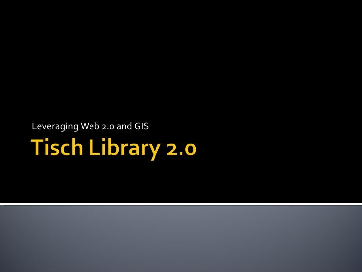 Leveraging Web 2.0 and GIS Thom W. Cox Technical Project Manager Tisch Library Tufts University [email_address]