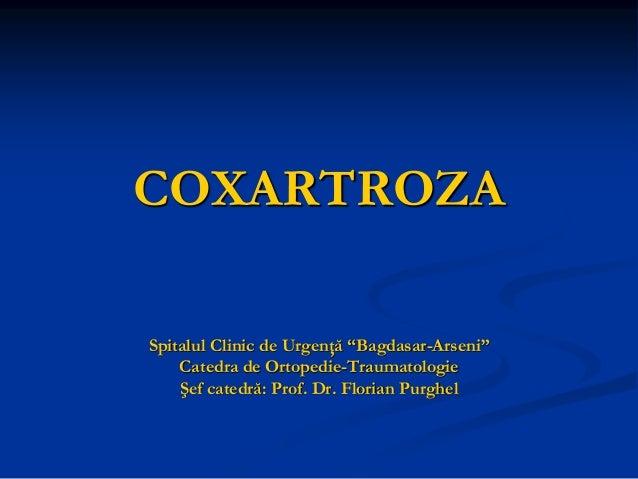 """COXARTROZA Spitalul Clinic de Urgenţă """"Bagdasar-Arseni"""" Catedra de Ortopedie-Traumatologie Şef catedră: Prof. Dr. Florian ..."""