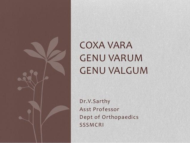 COXA VARA  GENU VARUM  GENU VALGUM  Dr.V.Sarthy  Asst Professor  Dept of Orthopaedics  SSSMCRI