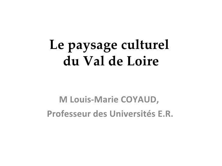 Le paysage culturel  du Val de Loire M Louis-Marie COYAUD,  Professeur des Universités E.R.