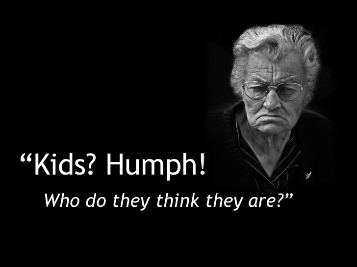"""""""Kids? Humph! Who do they think they are?"""""""