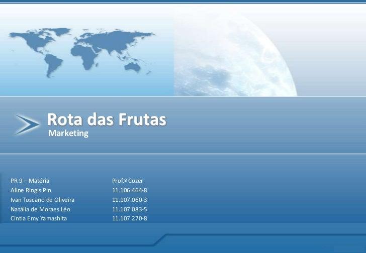 Rota das Frutas<br />Marketing<br />PR 9 – MatériaProf.º Cozer<br />Aline Ringis Pin11.106.464-8<br />Ivan Toscano de ...