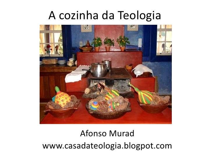 A cozinha da Teologia        Afonso Muradwww.casadateologia.blogpot.com