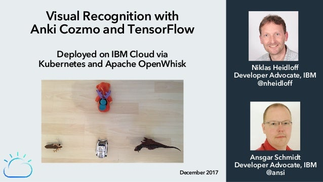 Visual Recognition with Anki Cozmo and TensorFlow Deployed on IBM Cloud via Kubernetes and Apache OpenWhisk December 2017 ...