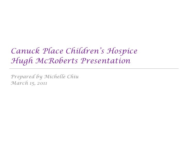 Canuck Place Children's HospiceHugh McRoberts PresentationPrepared by Michelle ChiuMarch 15, 2011
