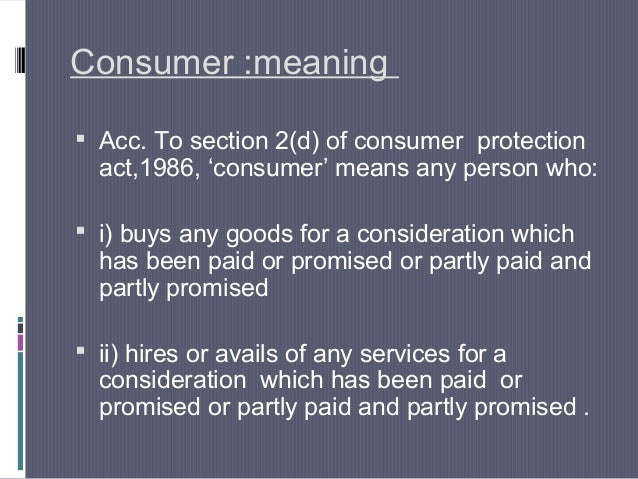 Consumer :meaning Acc. To section 2(d) of consumer protection  act,1986, 'consumer' means any person who: i) buys any go...
