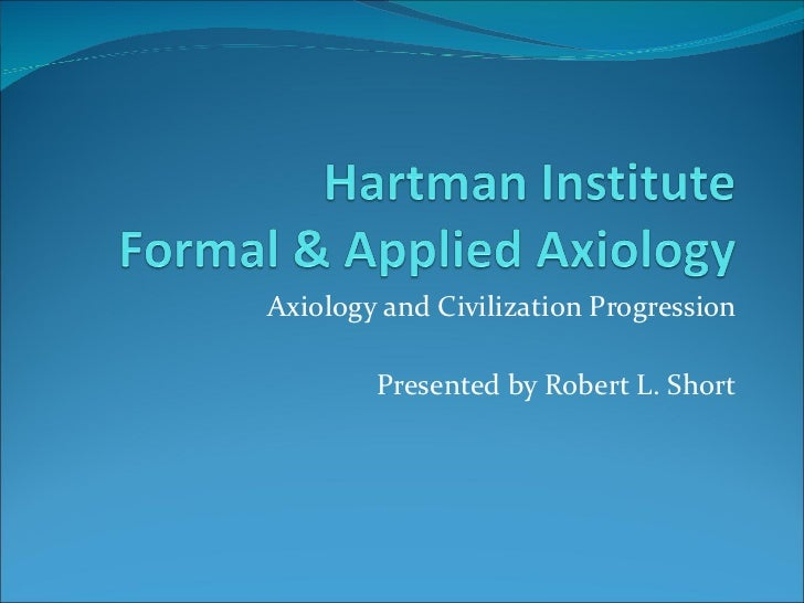 Axiology and Civilization Progression Presented by Robert L. Short