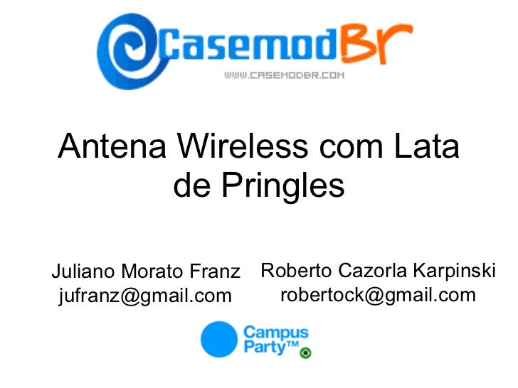 Antena Wireless com Lata de Pringles Juliano Morato Franz [email_address] Roberto Cazorla Karpinski robertock@gmail.com