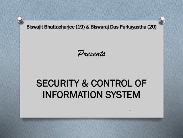 Biswajit Bhattacharjee (19) & Biswaraj Das Purkayastha (20) Presents SECURITY & CONTROL OF INFORMATION SYSTEM 1