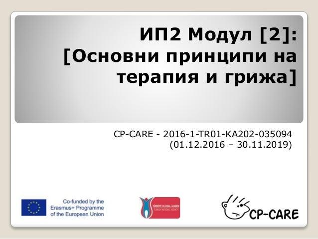 ИП2 Модул [2]: [Основни принципи на терапия и грижа] CP-CARE - 2016-1-TR01-KA202-035094 (01.12.2016 – 30.11.2019)