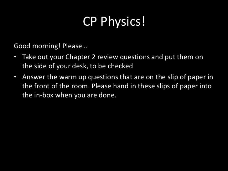 CP Physics!Good morning! Please…• Take out your Chapter 2 review questions and put them on  the side of your desk, to be c...