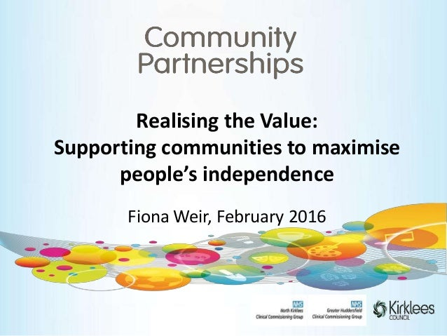 Realising the Value: Supporting communities to maximise people's independence Fiona Weir, February 2016