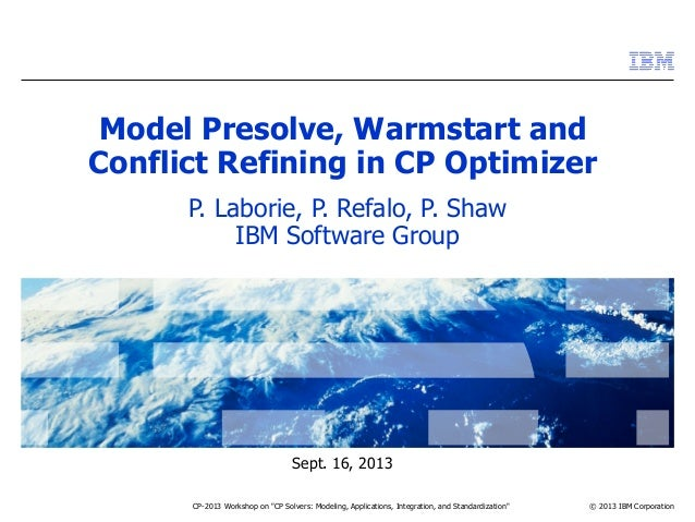 "© 2013 IBM Corporation Sept. 16, 2013 CP-2013 Workshop on ""CP Solvers: Modeling, Applications, Integration, and Standardiz..."