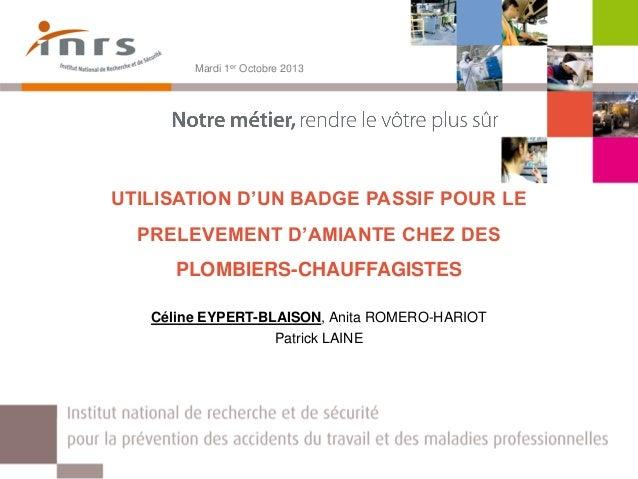 UTILISATION D'UN BADGE PASSIF POUR LE PRELEVEMENT D'AMIANTE CHEZ DES PLOMBIERS-CHAUFFAGISTES Céline EYPERT-BLAISON, Anita ...