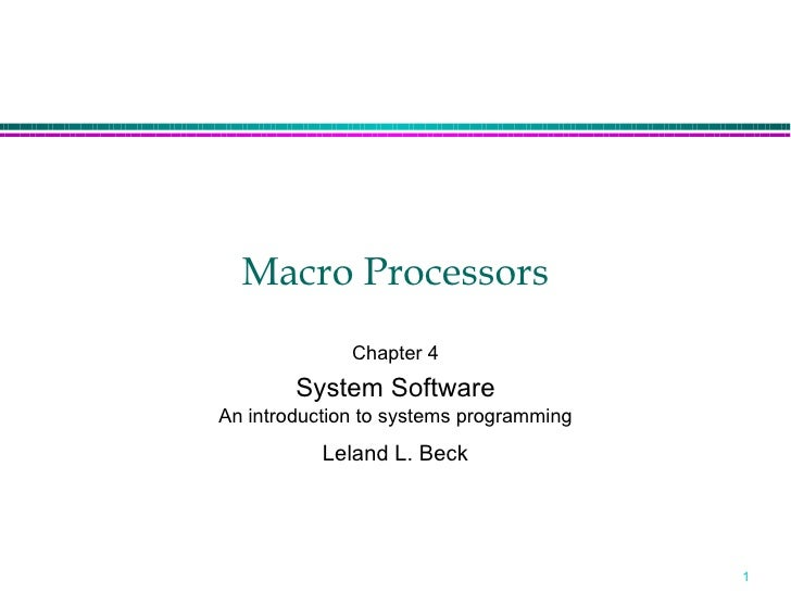 Macro Processors              Chapter 4        System SoftwareAn introduction to systems programming           Leland L. B...