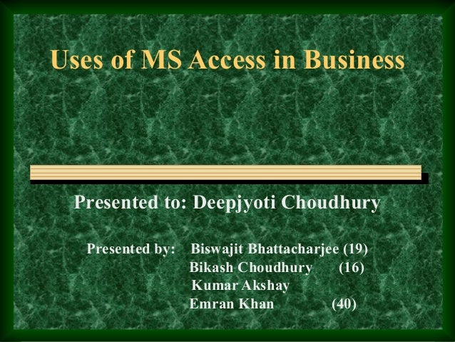 Uses of MS Access in Business  Presented to: Deepjyoti Choudhury Presented by:  Biswajit Bhattacharjee (19) Bikash Choudhu...