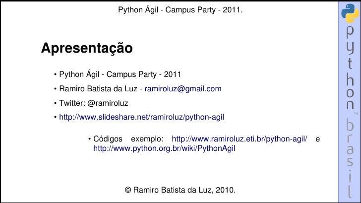 Python Ágil - Campus Party - 2011.Apresentação • Python Ágil - Campus Party - 2011 • Ramiro Batista da Luz - ramiroluz@gma...