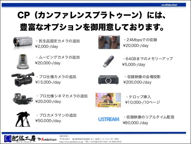 confidential  CP(カンファレンスプラトゥーン)には、 豊富なオプションを御用意しております。 ・民生品固定カメラの追加 ¥2,000-/day  ・24Mbpsでの収録 ¥20,000-/day  ・ムービングカメラの追加 ¥2...