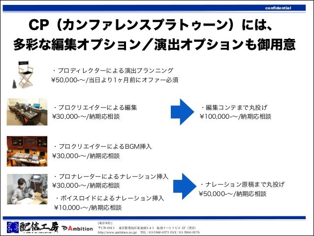 confidential  CP(カンファレンスプラトゥーン)には、 多彩な編集オプション/演出オプションも御用意 ・プロディレクターによる演出プランニング ¥50,000-∼/当日より1ヶ月前にオファー必須  ・プロクリエイターによる編集 ¥...