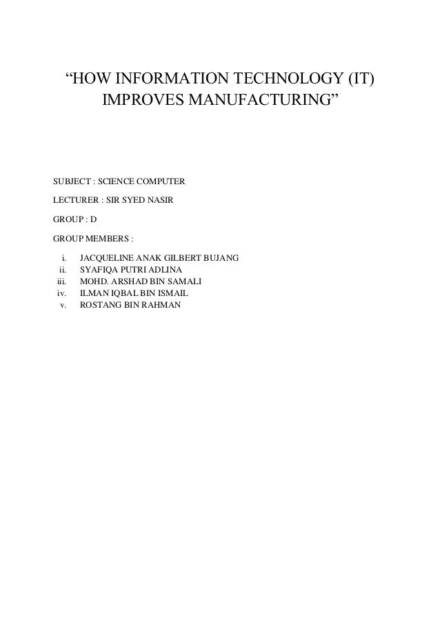 """HOW INFORMATION TECHNOLOGY (IT) IMPROVES MANUFACTURING"" SUBJECT : SCIENCE COMPUTER LECTURER : SIR SYED NASIR GROUP : D GR..."