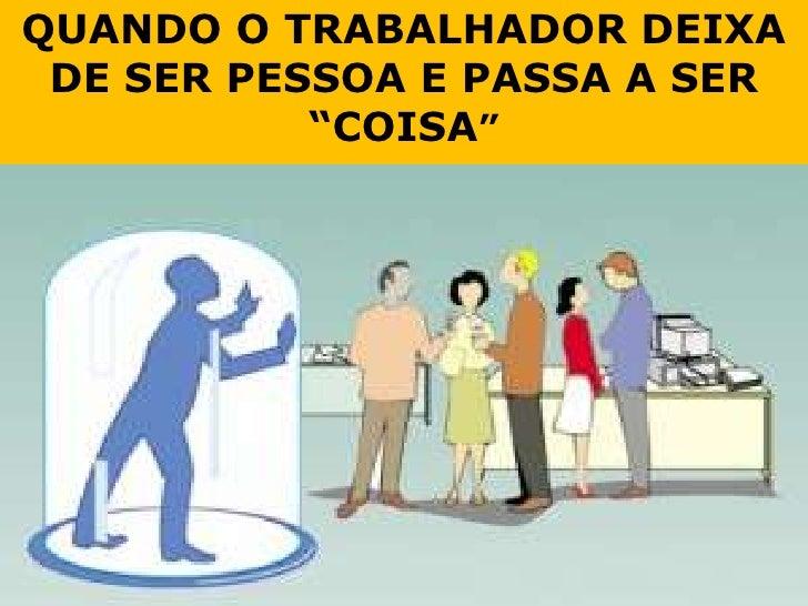 """QUANDO O TRABALHADOR DEIXA DE SER PESSOA E PASSA A SER """"COISA""""<br />"""